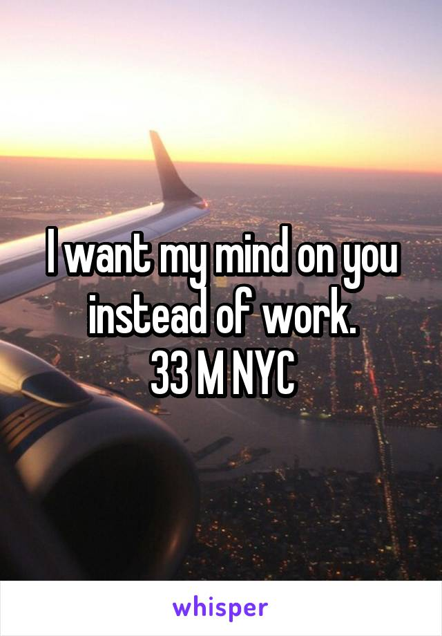 I want my mind on you instead of work. 33 M NYC