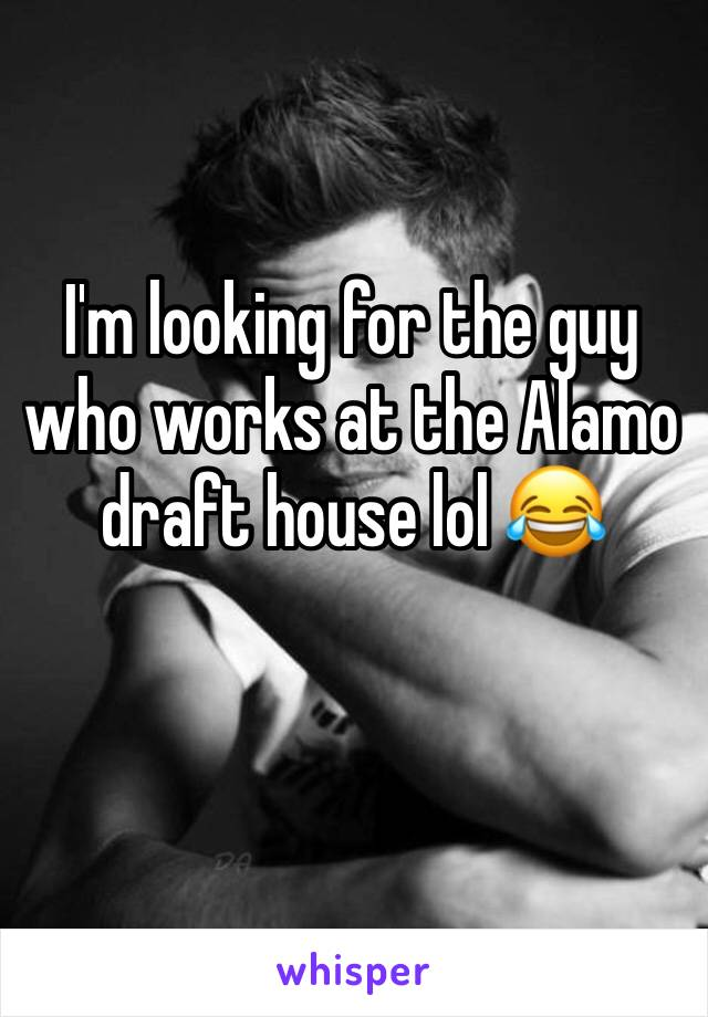 I'm looking for the guy who works at the Alamo draft house lol 😂