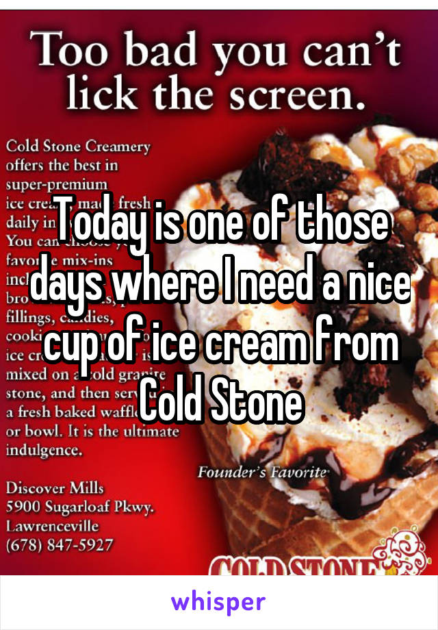 Today is one of those days where I need a nice cup of ice cream from Cold Stone