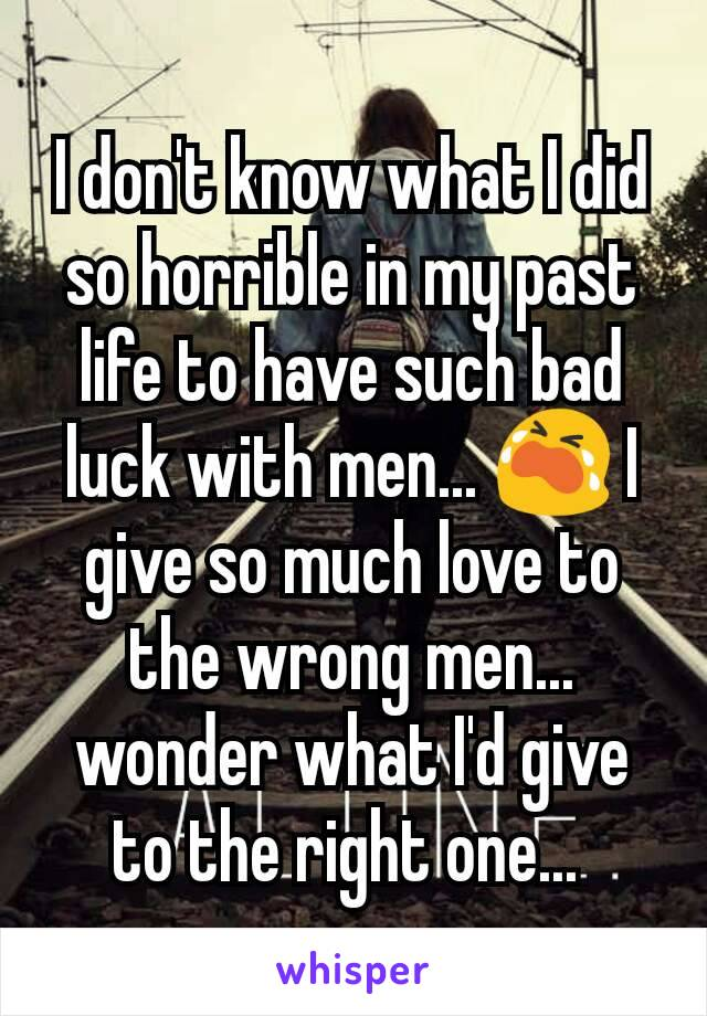 I don't know what I did so horrible in my past life to have such bad luck with men... 😭 I give so much love to the wrong men... wonder what I'd give to the right one...