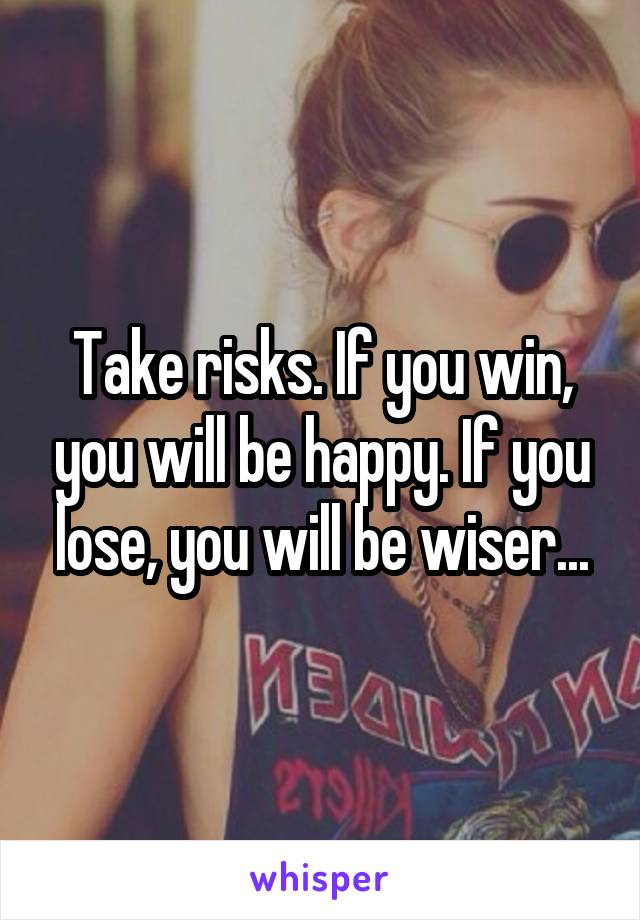 Take risks. If you win, you will be happy. If you lose, you will be wiser...
