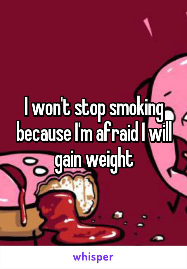 I won't stop smoking because I'm afraid I will gain weight