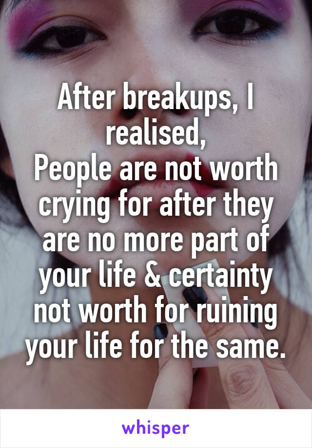 After breakups, I realised, People are not worth crying for after they are no more part of your life & certainty not worth for ruining your life for the same.