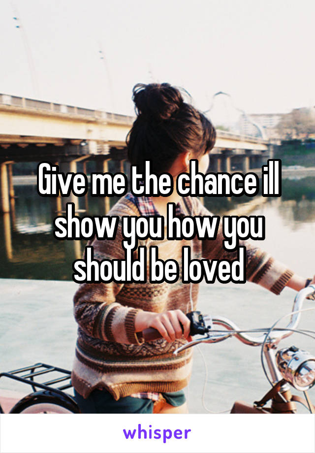 Give me the chance ill show you how you should be loved