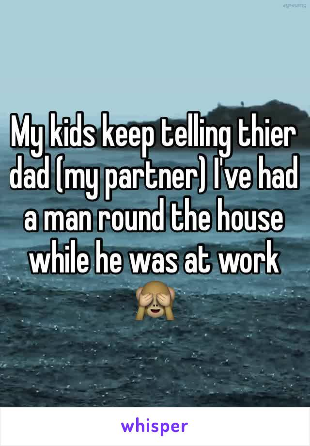 My kids keep telling thier dad (my partner) I've had a man round the house while he was at work 🙈