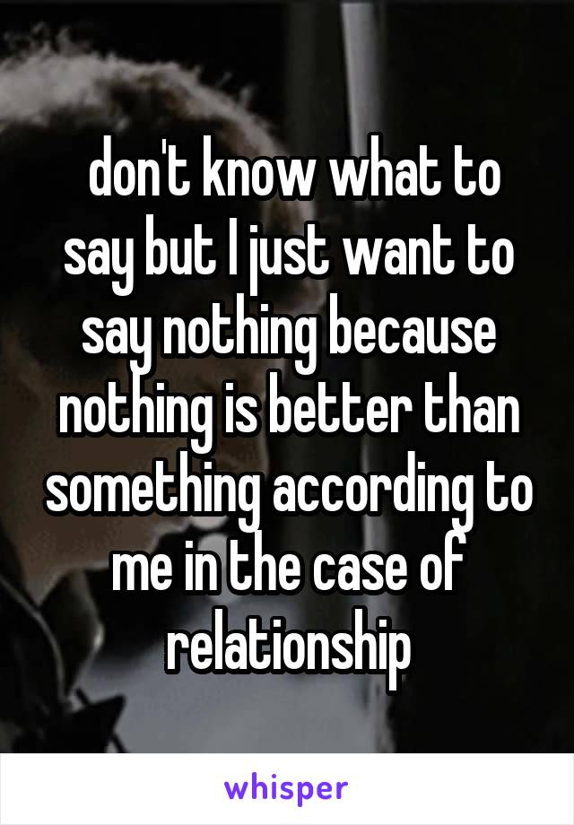 don't know what to say but I just want to say nothing because nothing is better than something according to me in the case of relationship