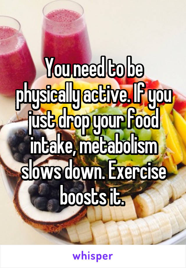 You need to be physically active. If you just drop your food intake, metabolism slows down. Exercise boosts it.