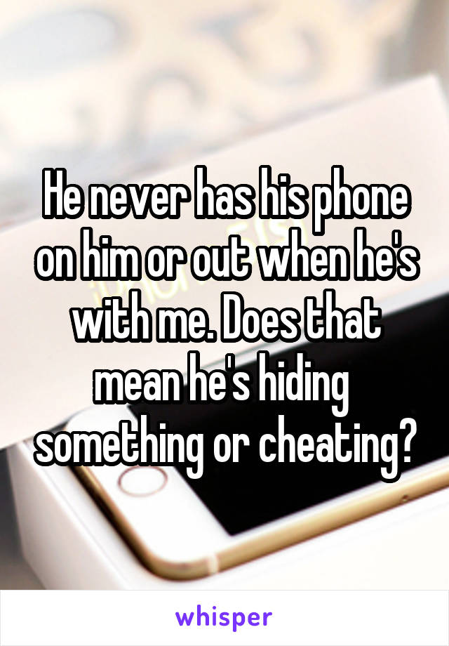 He never has his phone on him or out when he's with me. Does that mean he's hiding  something or cheating?