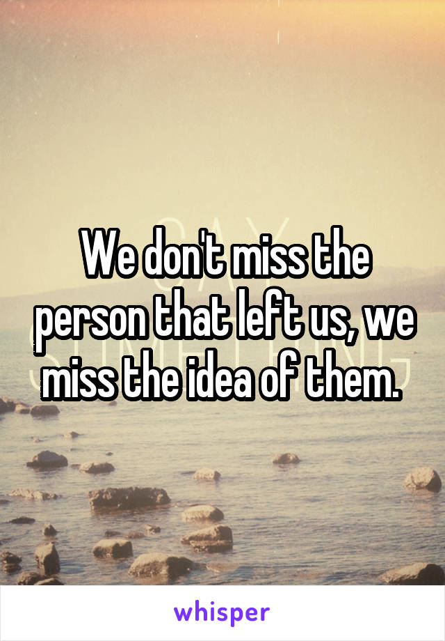 We don't miss the person that left us, we miss the idea of them.