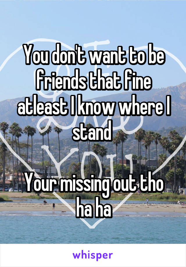 You don't want to be friends that fine atleast I know where I stand   Your missing out tho ha ha