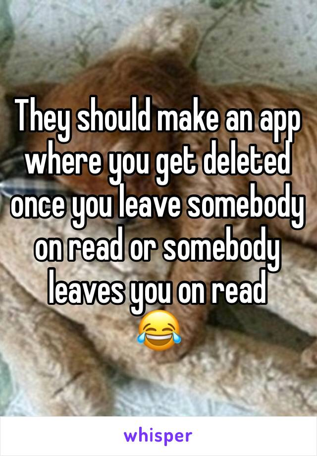 They should make an app where you get deleted once you leave somebody on read or somebody leaves you on read 😂
