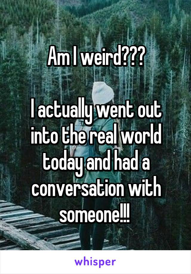 Am I weird???  I actually went out into the real world today and had a conversation with someone!!!
