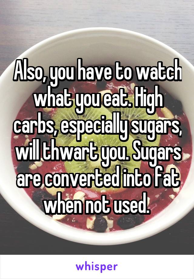 Also, you have to watch what you eat. High carbs, especially sugars, will thwart you. Sugars are converted into fat when not used.