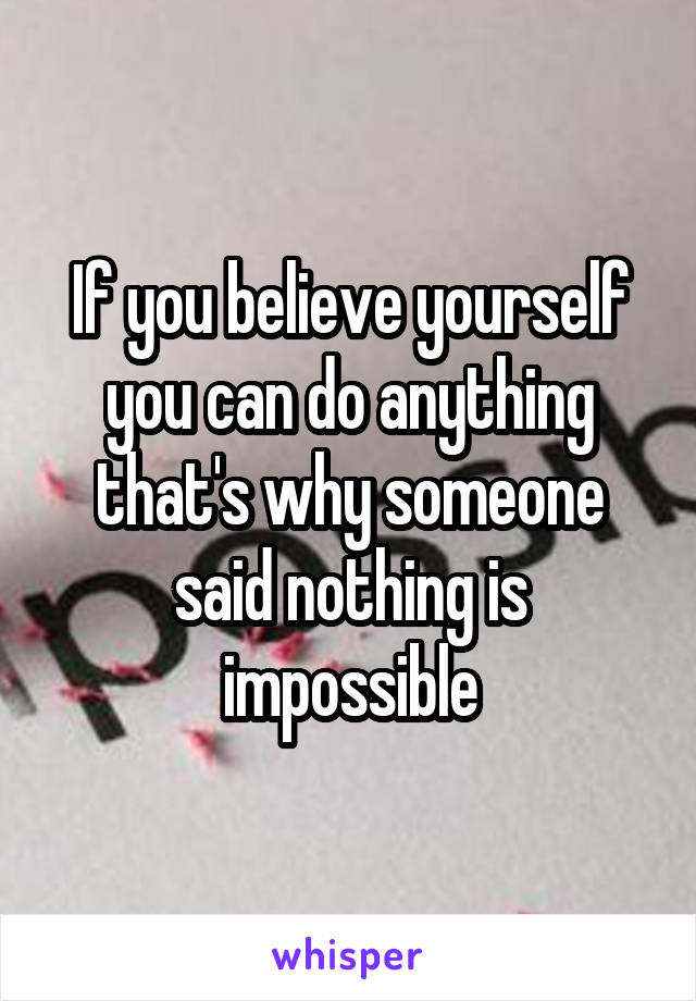 If you believe yourself you can do anything that's why someone said nothing is impossible