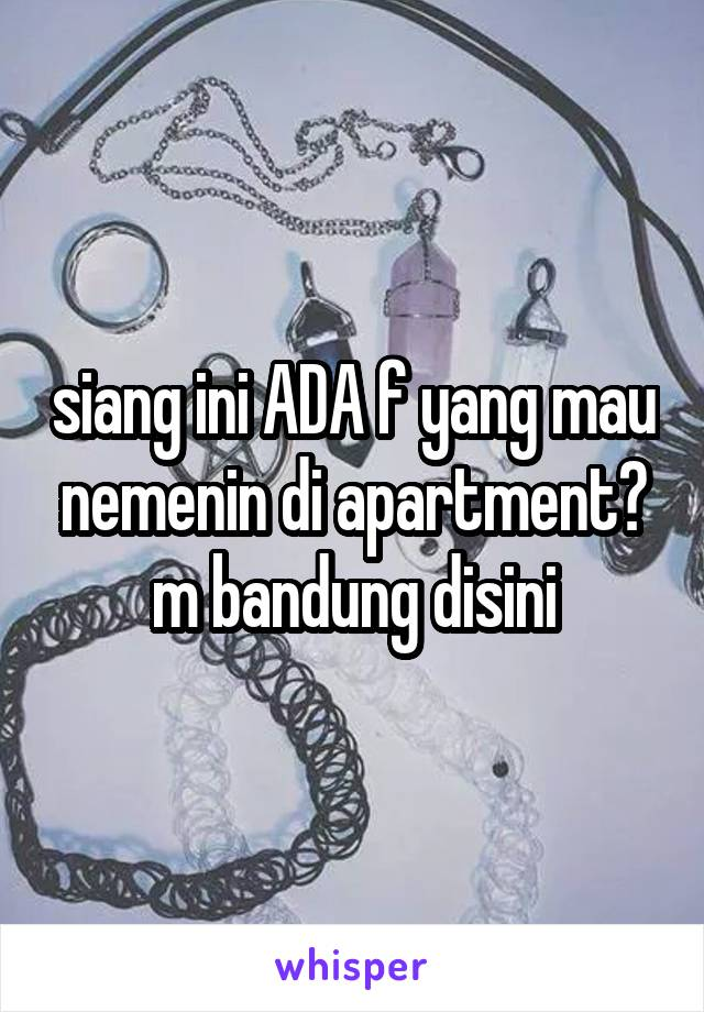 siang ini ADA f yang mau nemenin di apartment? m bandung disini