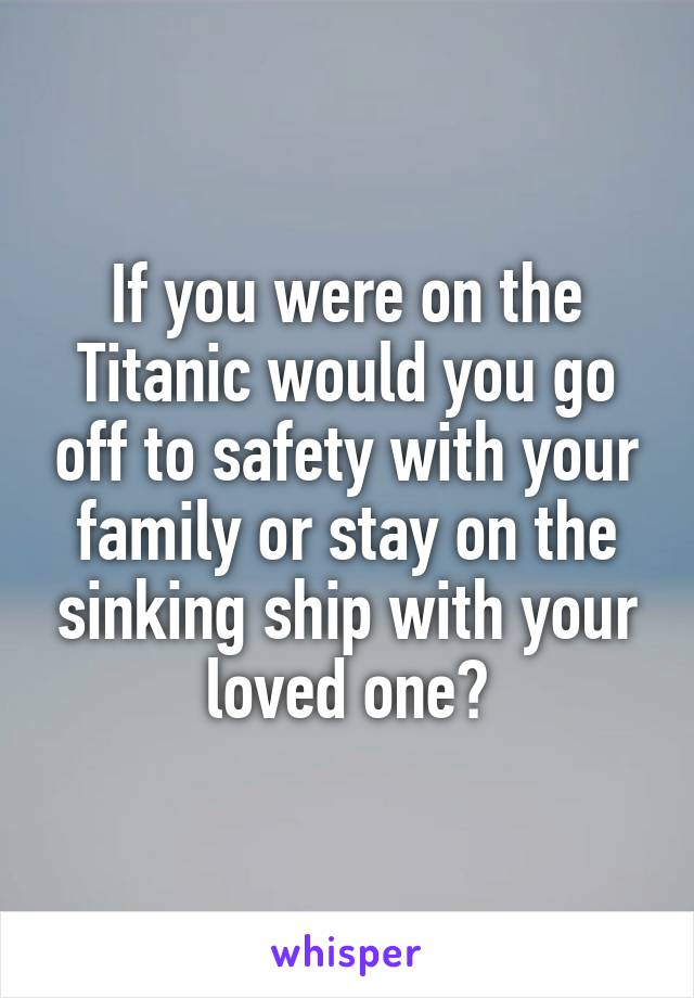 If you were on the Titanic would you go off to safety with your family or stay on the sinking ship with your loved one?