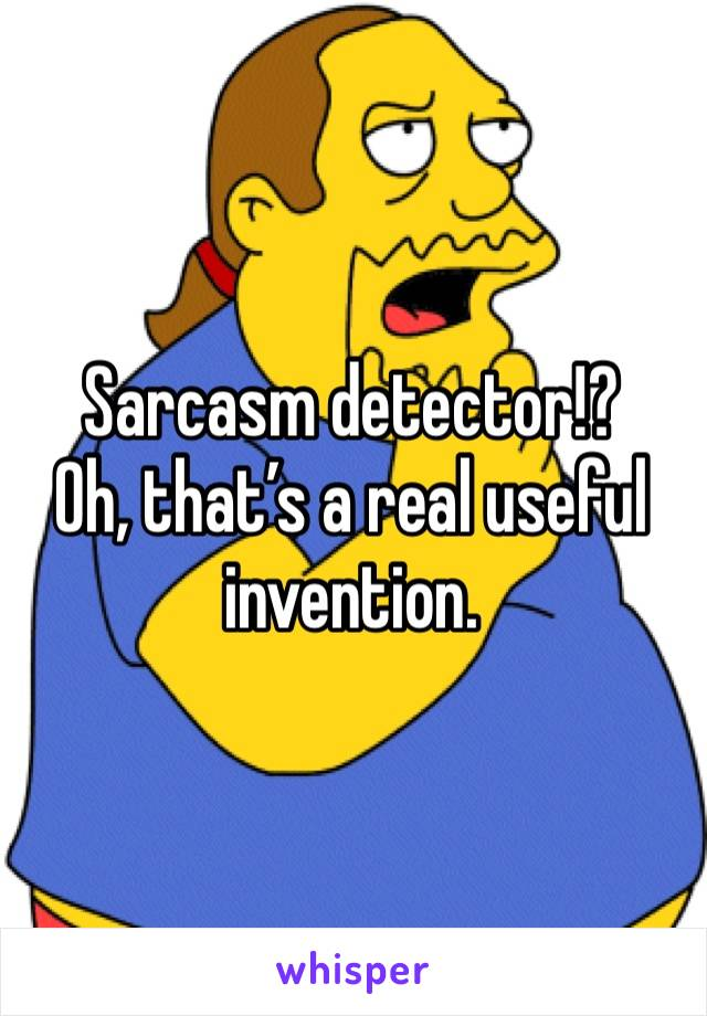 Sarcasm detector!? Oh, that's a real useful invention.