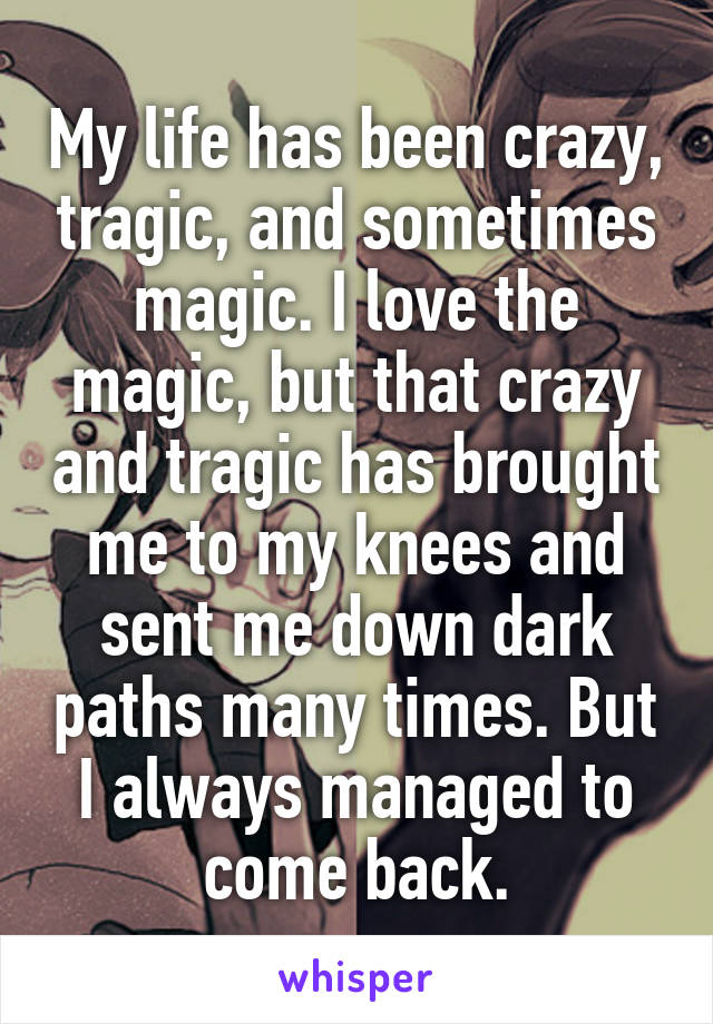 My life has been crazy, tragic, and sometimes magic. I love the magic, but that crazy and tragic has brought me to my knees and sent me down dark paths many times. But I always managed to come back.