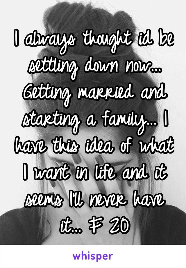 I always thought id be settling down now... Getting married and starting a family... I have this idea of what I want in life and it seems I'll never have it... F 20