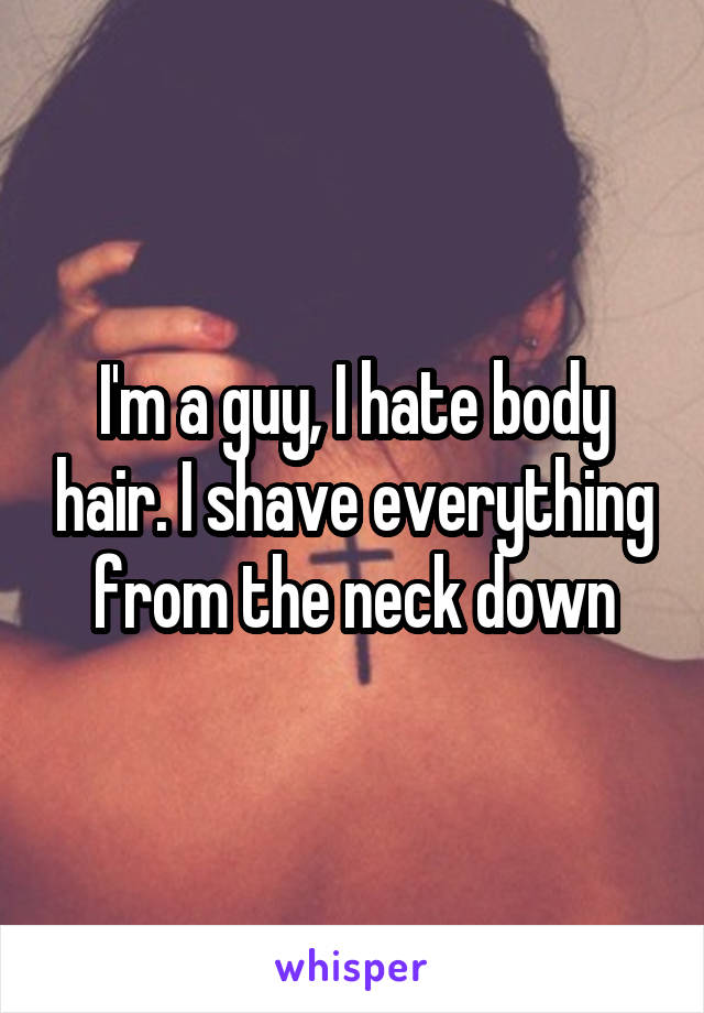 I'm a guy, I hate body hair. I shave everything from the neck down