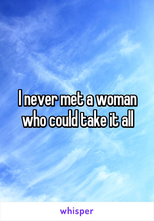 I never met a woman who could take it all