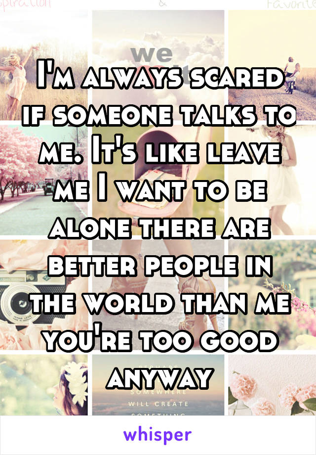 I'm always scared if someone talks to me. It's like leave me I want to be alone there are better people in the world than me you're too good anyway