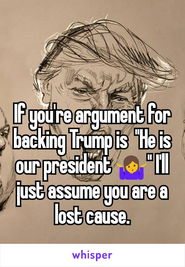 "If you're argument for backing Trump is  ""He is our president 🤷"" I'll just assume you are a lost cause."
