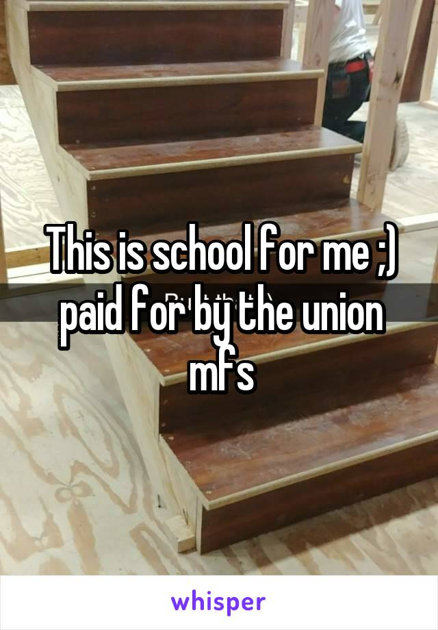 This is school for me ;) paid for by the union mfs