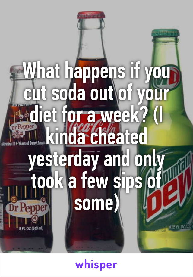 What happens if you cut soda out of your diet for a week? (I kinda cheated yesterday and only took a few sips of some)