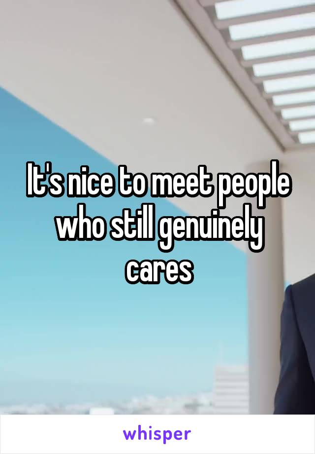 It's nice to meet people who still genuinely cares