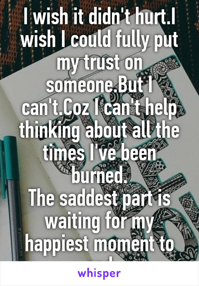 I wish it didn't hurt.I wish I could fully put my trust on someone.But I can't.Coz I can't help thinking about all the times I've been burned. The saddest part is waiting for my happiest moment to end