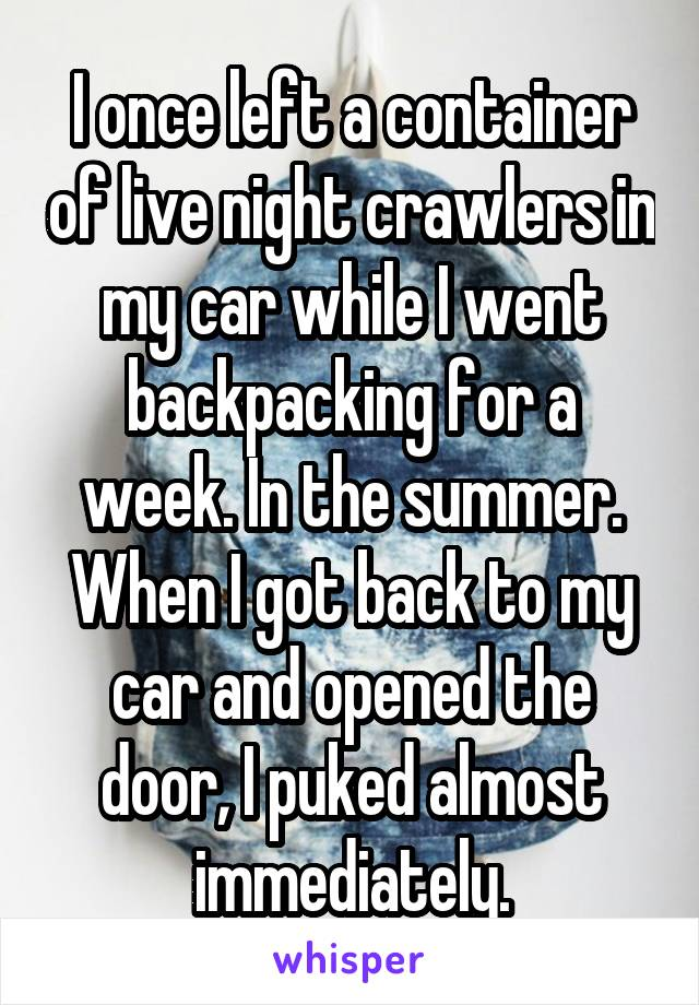 I once left a container of live night crawlers in my car while I went backpacking for a week. In the summer. When I got back to my car and opened the door, I puked almost immediately.