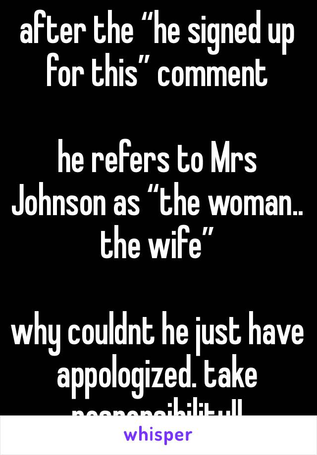 "after the ""he signed up for this"" comment  he refers to Mrs Johnson as ""the woman.. the wife""  why couldnt he just have appologized. take responsibility!!"