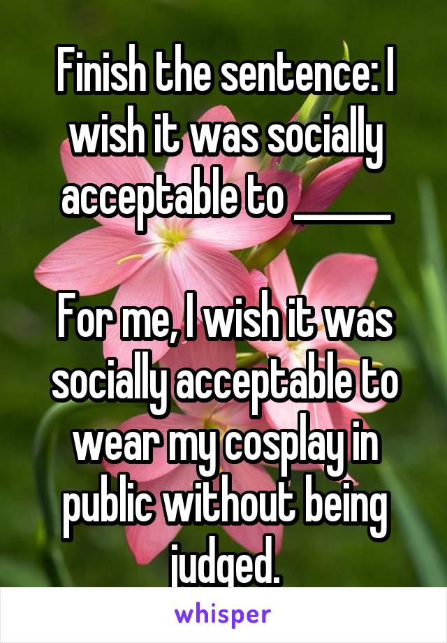 Finish the sentence: I wish it was socially acceptable to ______  For me, I wish it was socially acceptable to wear my cosplay in public without being judged.