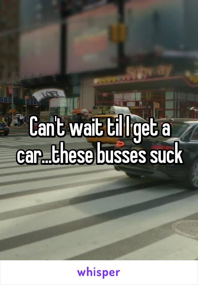 Can't wait til I get a car...these busses suck