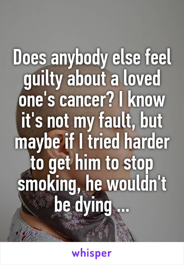 Does anybody else feel guilty about a loved one's cancer? I know it's not my fault, but maybe if I tried harder to get him to stop smoking, he wouldn't be dying ...