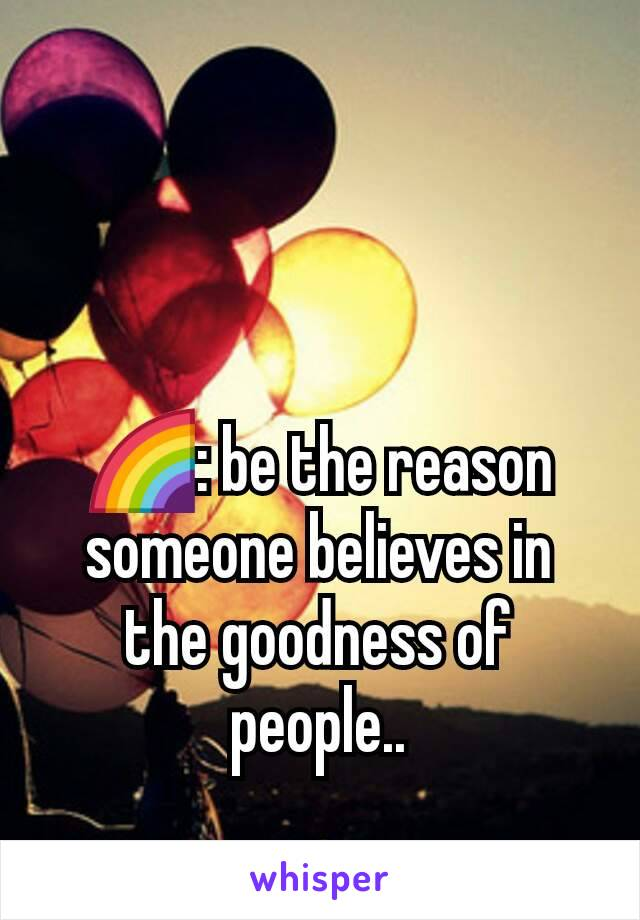 🌈: be the reason someone believes in the goodness of people..