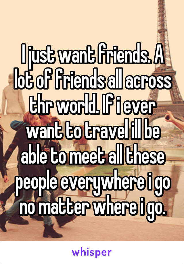 I just want friends. A lot of friends all across thr world. If i ever want to travel ill be able to meet all these people everywhere i go no matter where i go.