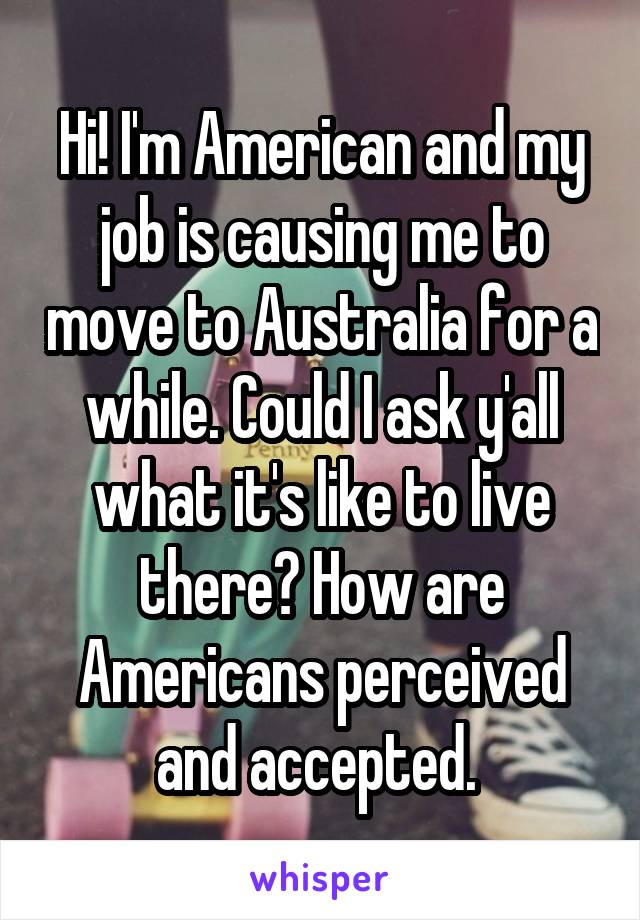 Hi! I'm American and my job is causing me to move to Australia for a while. Could I ask y'all what it's like to live there? How are Americans perceived and accepted.