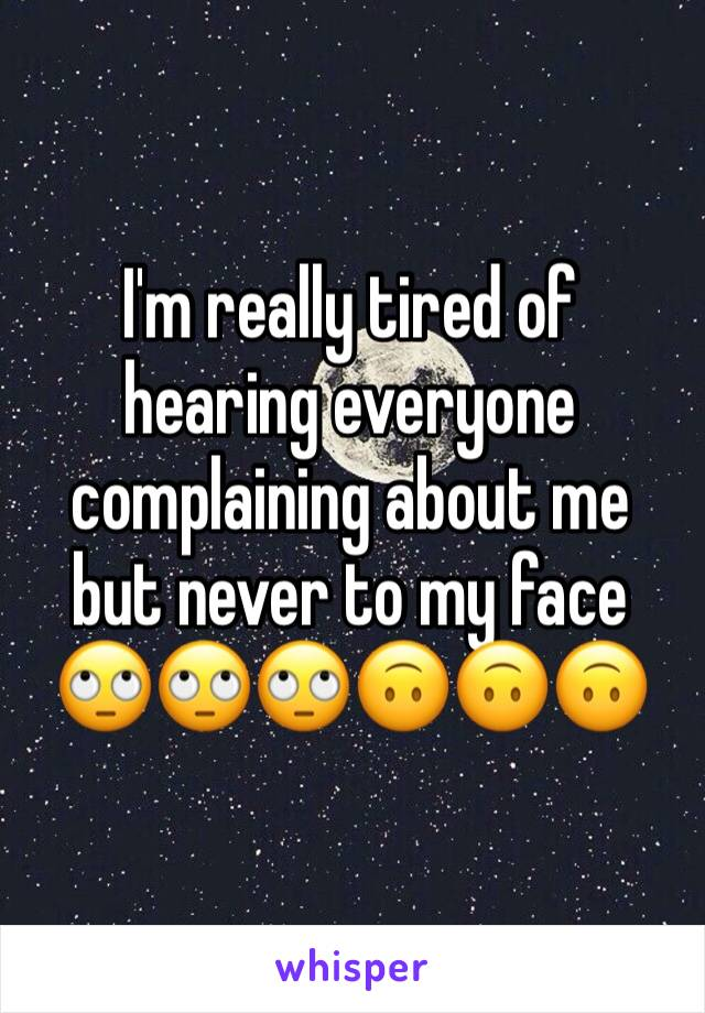 I'm really tired of hearing everyone complaining about me but never to my face 🙄🙄🙄🙃🙃🙃