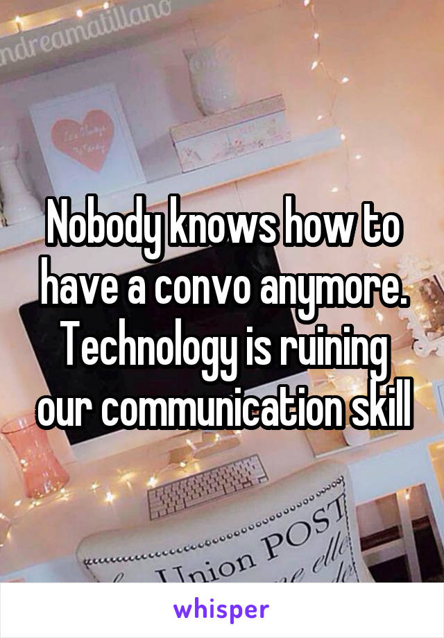 Nobody knows how to have a convo anymore. Technology is ruining our communication skill