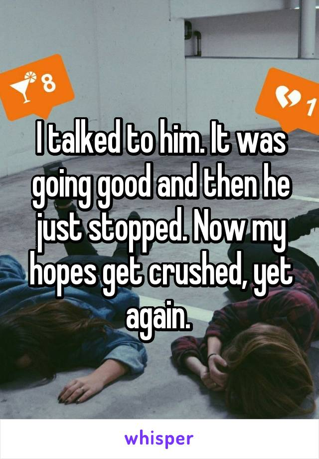 I talked to him. It was going good and then he just stopped. Now my hopes get crushed, yet again.