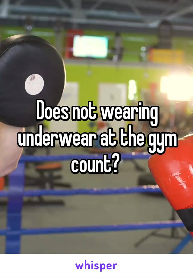 Does not wearing underwear at the gym count?