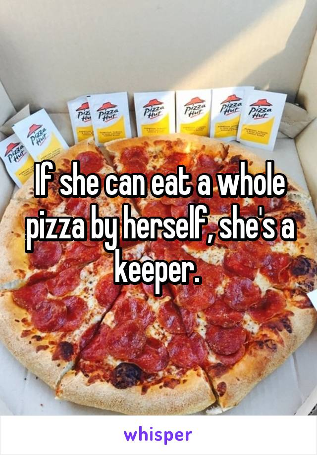 If she can eat a whole pizza by herself, she's a keeper.