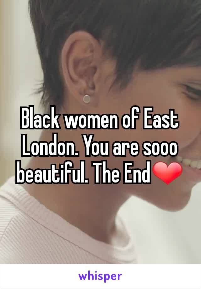 Black women of East London. You are sooo beautiful. The End❤