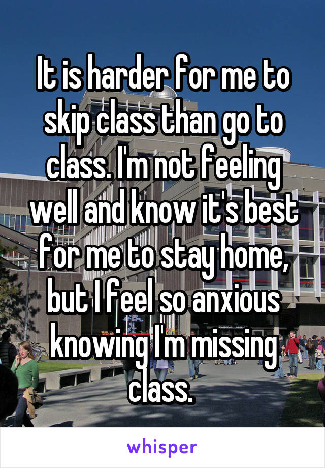 It is harder for me to skip class than go to class. I'm not feeling well and know it's best for me to stay home, but I feel so anxious knowing I'm missing class.