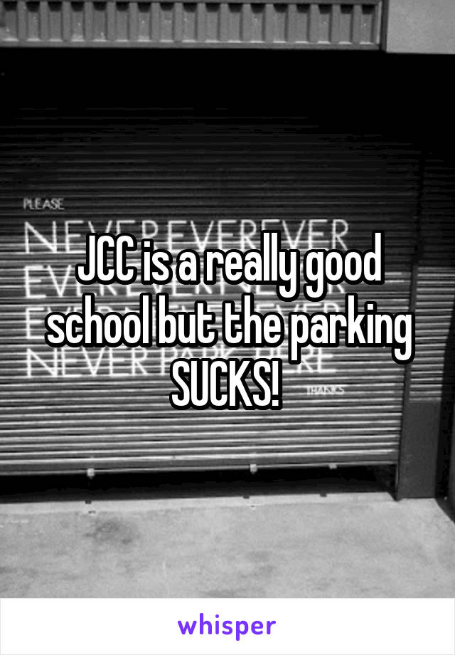 JCC is a really good school but the parking SUCKS!