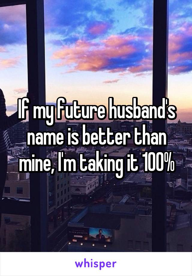 If my future husband's name is better than mine, I'm taking it 100%
