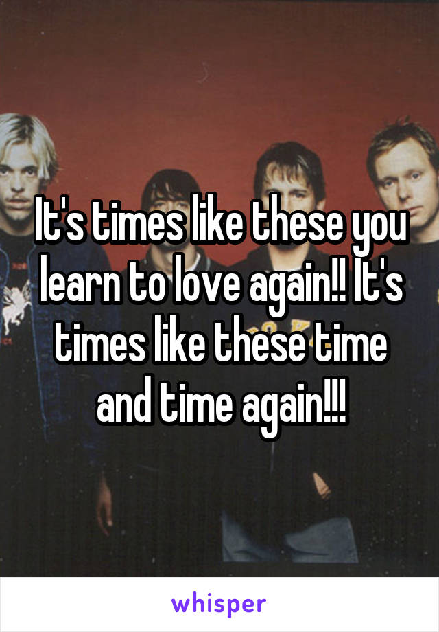 It's times like these you learn to love again!! It's times like these time and time again!!!