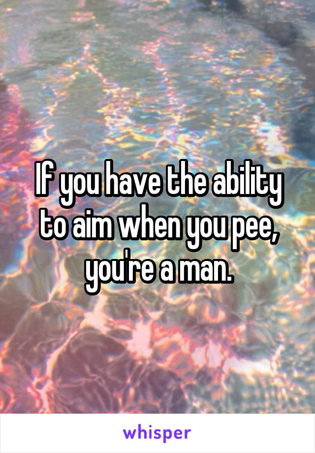 If you have the ability to aim when you pee, you're a man.